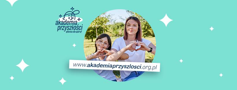 Na zielonym tle okrągłe zdjęcie, a na nim dziewczynka oraz nastolatka wykonujące dłońmi symbol serca. W dolnej części zdjęcia adres strony internetowej www.akademiaprzyszlosci.org.pl. W lewym górnym rogu zdjęcia logotyp Akademii Przyszłości.