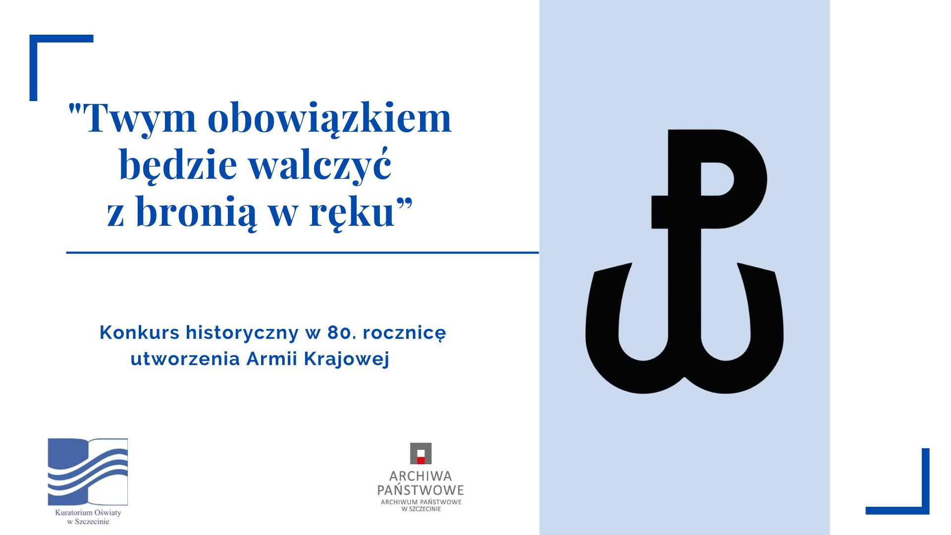 """Na grafice po prawej stronie na niebieskim tle znak-kotwica Polski Walczącej. Po lewej stronie na białym tle niebieski tekst: """"Twym obowiązkiem będzie walczyć z bronią w ręku"""". Konkurs historyczny w 80. rocznicę utworzenia Armii Krajowej. Pod tekstem logotypy kuratorium oraz archiwum."""
