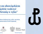 """Na grafice po prawej stronie na niebieskim tle znak-kotwica Polski Walczącej. Po lewej stronie na białym tle niebieski tekst: """"Twym obowiązkiem będzie walczyć z bronią w ręku"""". Konkurs historyczny w 80. rocznicę utworzenia Armii Krajowej. Pod tekstem po lewej stronie logotypy kuratorium oraz archiwum., po prawej ministra edukacji i nauki."""