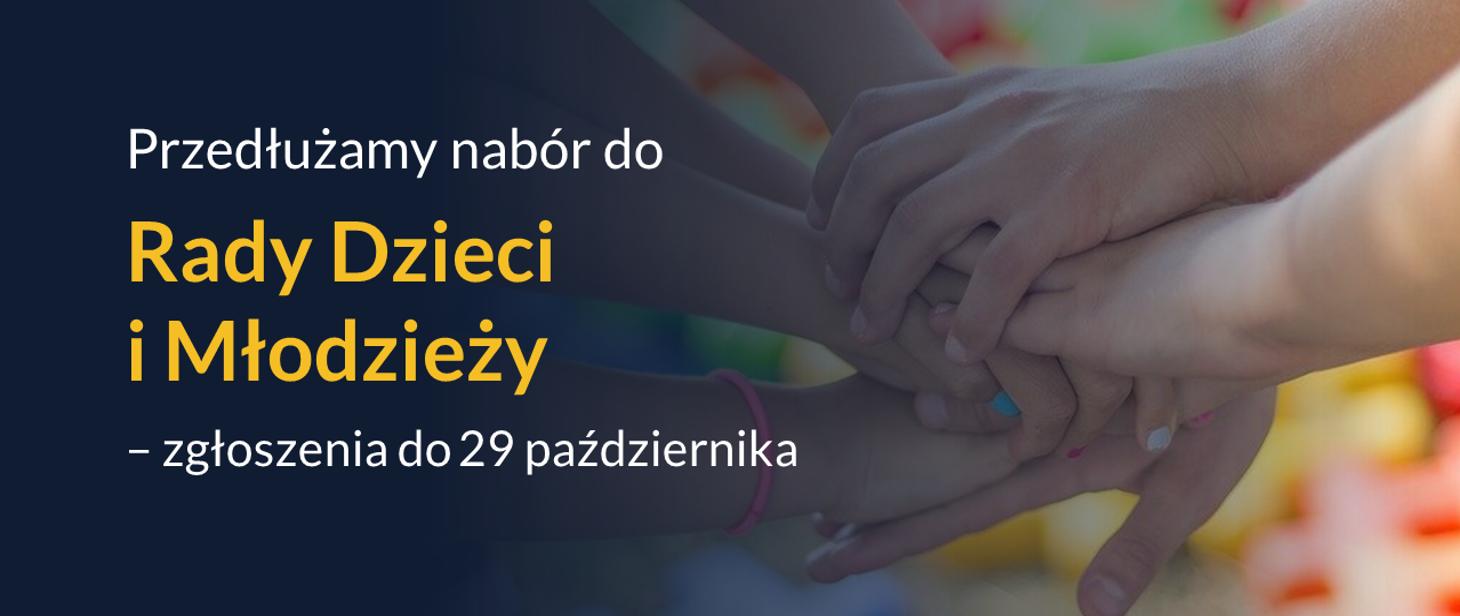 Po lewej stronie granatowe tło z napisem Przedłużamy nabór do Rady Dzieci i Młodzieży VI kadencji - zgłoszenia do 29 października. Po lewej stronie kolorowe tło. Na nim ręce dzieci położone jedna na drugą. paznokcie niektórych dłoni są pomalowane na kolorowo.